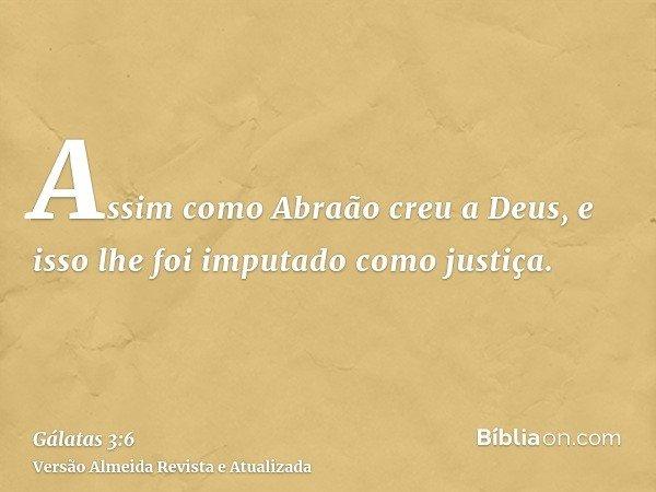 Assim como Abraão creu a Deus, e isso lhe foi imputado como justiça.