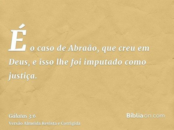 É o caso de Abraão, que creu em Deus, e isso lhe foi imputado como justiça.