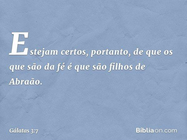Estejam certos, portanto, de que os que são da fé é que são filhos de Abraão. -- Gálatas 3:7