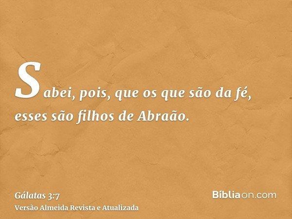 Sabei, pois, que os que são da fé, esses são filhos de Abraão.