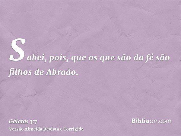 Sabei, pois, que os que são da fé são filhos de Abraão.