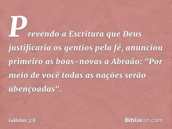 """Prevendo a Escritura que Deus justificaria os gentios pela fé, anunciou primeiro as boas-novas a Abraão: """"Por meio de você todas as nações serão abençoadas"""". --"""