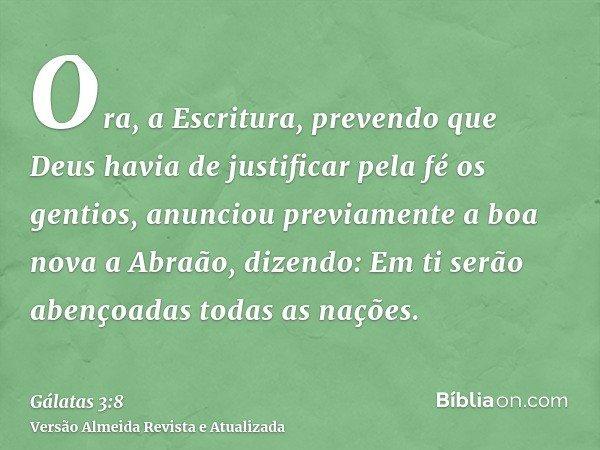 Ora, a Escritura, prevendo que Deus havia de justificar pela fé os gentios, anunciou previamente a boa nova a Abraão, dizendo: Em ti serão abençoadas todas as n