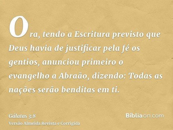 Ora, tendo a Escritura previsto que Deus havia de justificar pela fé os gentios, anunciou primeiro o evangelho a Abraão, dizendo: Todas as nações serão benditas