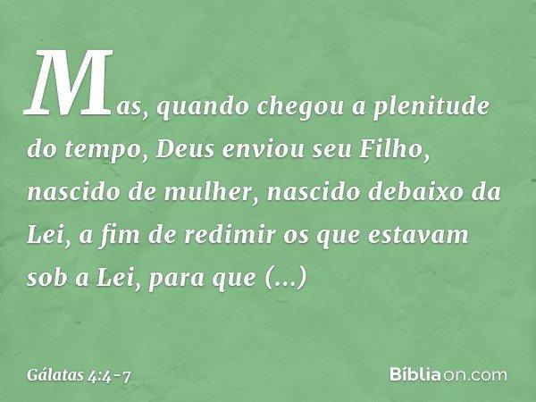 Mas, quando chegou a plenitude do tempo, Deus enviou seu Filho, nascido de mulher, nascido debaixo da Lei, a fim de redimir os que estavam sob a Lei, para que r