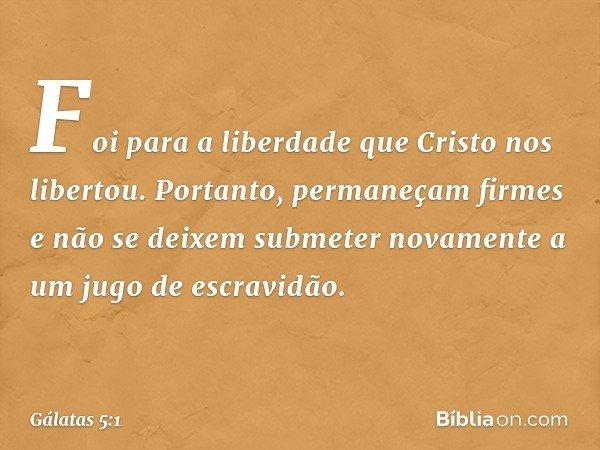 Foi para a liberdade que Cristo nos libertou. Portanto, permaneçam firmes e não se deixem submeter novamente a um jugo de escravidão. -- Gálatas 5:1