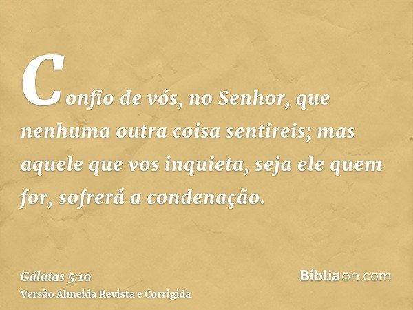 Confio de vós, no Senhor, que nenhuma outra coisa sentireis; mas aquele que vos inquieta, seja ele quem for, sofrerá a condenação.