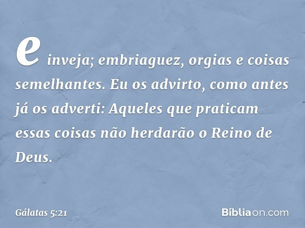 e inveja; embriaguez, orgias e coisas semelhantes. Eu os advirto, como antes já os adverti: Aqueles que praticam essas coisas não herdarão o Reino de Deus. -- G