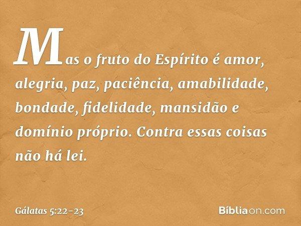 Mas o fruto do Espírito é amor, alegria, paz, paciência, amabilidade, bondade, fidelidade, mansidão e domínio próprio. Contra essas coisas não há lei. -- Gálata