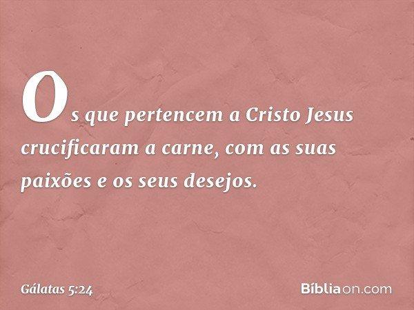Os que pertencem a Cristo Jesus crucificaram a carne, com as suas paixões e os seus desejos. -- Gálatas 5:24