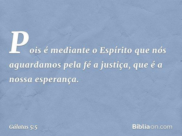 Pois é mediante o Espírito que nós aguardamos pela fé a justiça, que é a nossa esperança. -- Gálatas 5:5