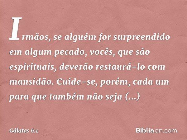 Irmãos, se alguém for surpreendido em algum pecado, vocês, que são espirituais, deverão restaurá-lo com mansidão. Cuide-se, porém, cada um para que também não s