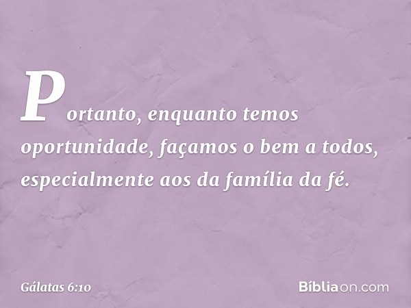 Portanto, enquanto temos oportunidade, façamos o bem a todos, especialmente aos da família da fé. -- Gálatas 6:10