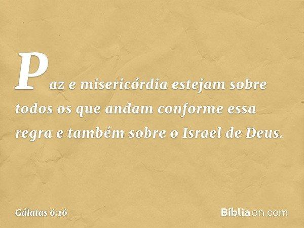 Paz e misericórdia estejam sobre todos os que andam conforme essa regra e também sobre o Israel de Deus. -- Gálatas 6:16
