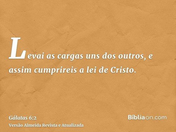 Levai as cargas uns dos outros, e assim cumprireis a lei de Cristo.