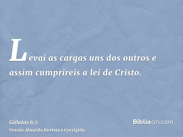 Levai as cargas uns dos outros e assim cumprireis a lei de Cristo.