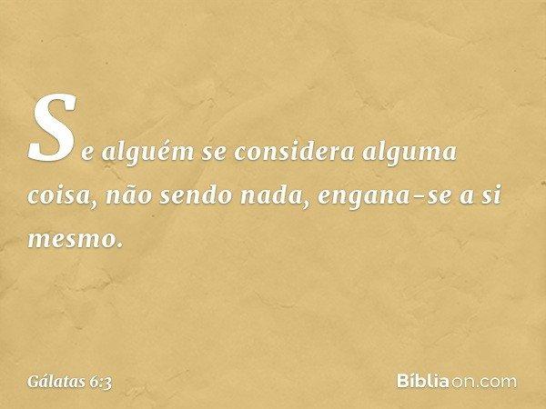 Se alguém se considera alguma coisa, não sendo nada, engana-se a si mesmo. -- Gálatas 6:3