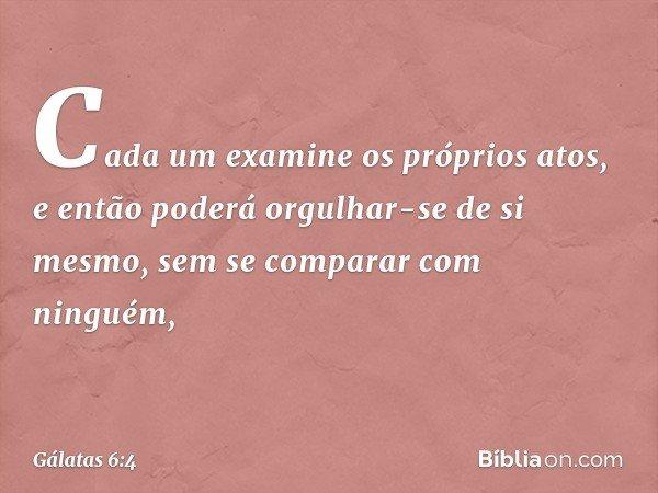Cada um examine os próprios atos, e então poderá orgulhar-se de si mesmo, sem se comparar com ninguém, -- Gálatas 6:4