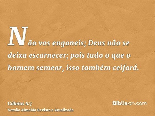 Não vos enganeis; Deus não se deixa escarnecer; pois tudo o que o homem semear, isso também ceifará.