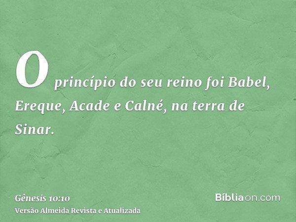 O princípio do seu reino foi Babel, Ereque, Acade e Calné, na terra de Sinar.