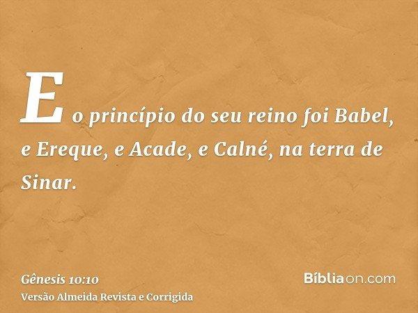 E o princípio do seu reino foi Babel, e Ereque, e Acade, e Calné, na terra de Sinar.
