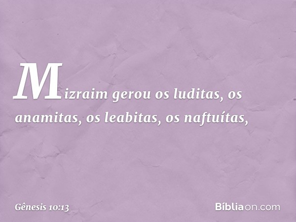 Mizraim gerou os luditas, os anamitas, os leabitas, os naftuítas, -- Gênesis 10:13