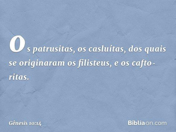 os patrusitas, os casluítas, dos quais se originaram os filisteus, e os caftoritas. -- Gênesis 10:14