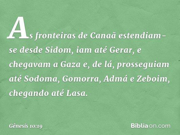 As fronteiras de Canaã estendiam-se desde Sidom, iam até Gerar, e chegavam a Gaza e, de lá, prosseguiam até Sodoma, Gomorra, Admá e Zeboim, chegando até Lasa. -