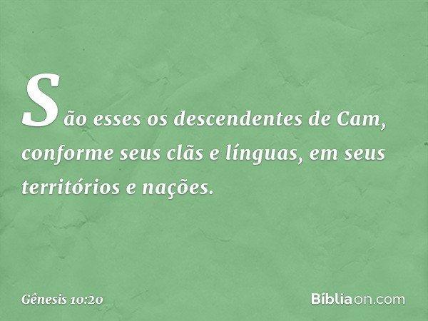 São esses os descendentes de Cam, conforme seus clãs e línguas, em seus territórios e nações. -- Gênesis 10:20