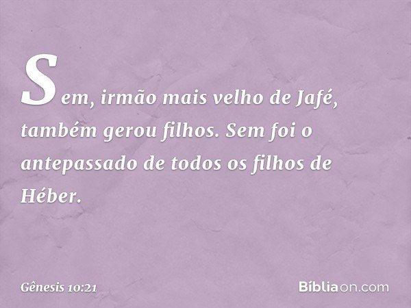 Sem, irmão mais velho de Jafé, também gerou filhos. Sem foi o antepassado de todos os filhos de Héber. -- Gênesis 10:21