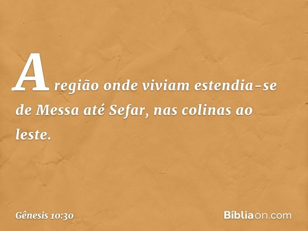 A região onde viviam estendia-se de Messa até Sefar, nas colinas ao leste. -- Gênesis 10:30