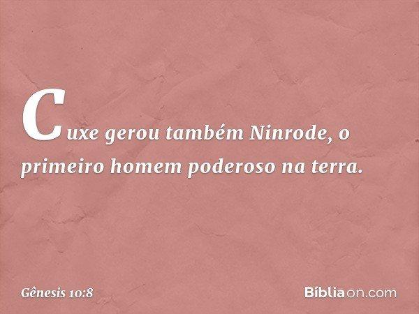 Cuxe gerou também Ninrode, o primeiro homem poderoso na terra. -- Gênesis 10:8
