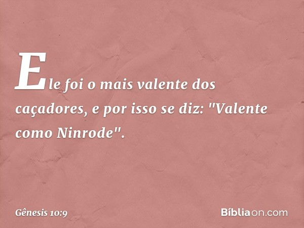 """Ele foi o mais valente dos caçadores, e por isso se diz: """"Valente como Ninrode"""". -- Gênesis 10:9"""