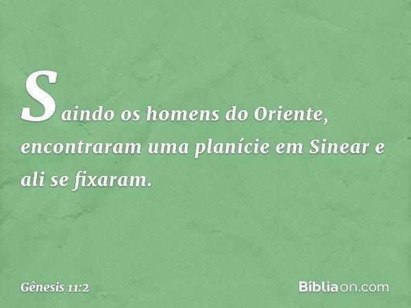 Saindo os homens do Oriente, encontraram uma planície em Sinear e ali se fixaram. -- Gênesis 11:2