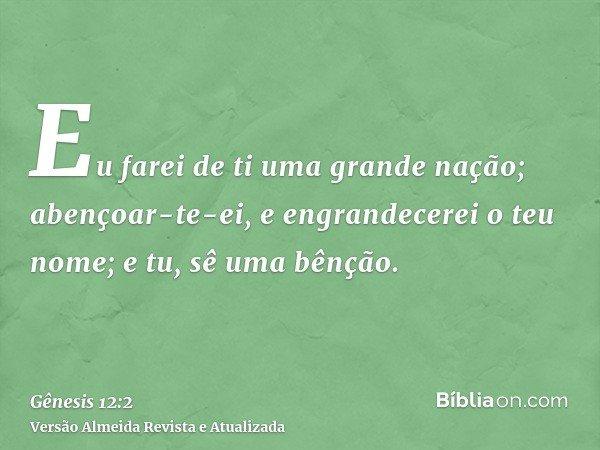 Eu farei de ti uma grande nação; abençoar-te-ei, e engrandecerei o teu nome; e tu, sê uma bênção.