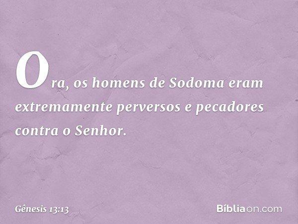 Ora, os homens de Sodoma eram extremamente perversos e pecadores contra o Senhor. -- Gênesis 13:13