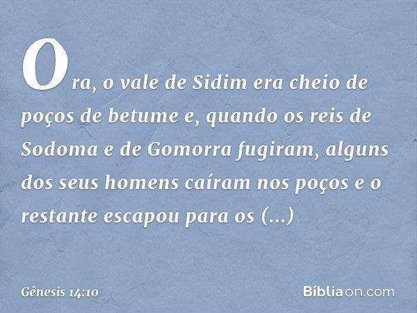 Ora, o vale de Sidim era cheio de poços de betume e, quando os reis de Sodoma e de Gomorra fugiram, alguns dos seus homens caíram nos poços e o restante escapo