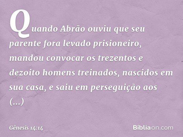 Quando Abrão ouviu que seu parente fora levado prisioneiro, mandou convocar os trezentos e dezoito homens treinados, nascidos em sua casa, e saiu em perseguiç
