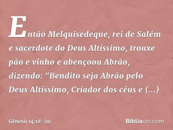 """Então Melquisedeque, rei de Salém e sacerdote do Deus Altíssimo, trouxe pão e vinho e abençoou Abrão, dizendo: """"Bendito seja Abrão pelo Deus Altíssimo, Criador"""