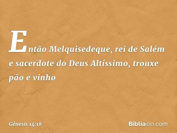 Então Melquisedeque, rei de Salém e sacerdote do Deus Altíssimo, trouxe pão e vinho -- Gênesis 14:18