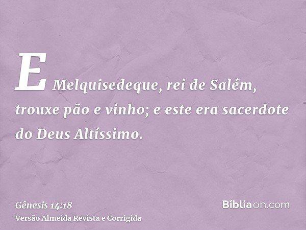 E Melquisedeque, rei de Salém, trouxe pão e vinho; e este era sacerdote do Deus Altíssimo.