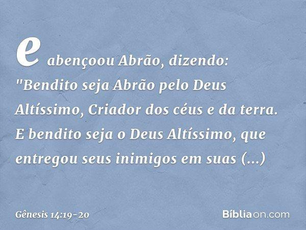 """e abençoou Abrão, dizendo: """"Bendito seja Abrão pelo Deus Altíssimo, Criador dos céus e da terra. E bendito seja o Deus Altíssimo, que entregou seus inimigos em"""