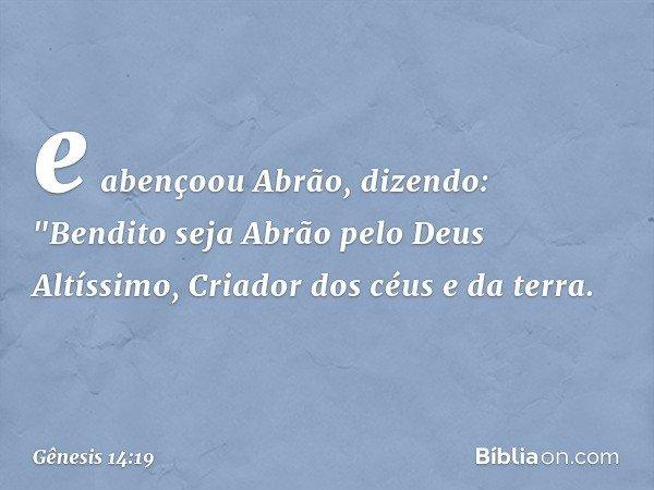 """e abençoou Abrão, dizendo: """"Bendito seja Abrão pelo Deus Altíssimo, Criador dos céus e da terra. -- Gênesis 14:19"""
