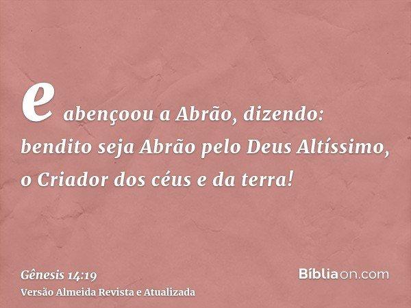 e abençoou a Abrão, dizendo: bendito seja Abrão pelo Deus Altíssimo, o Criador dos céus e da terra!