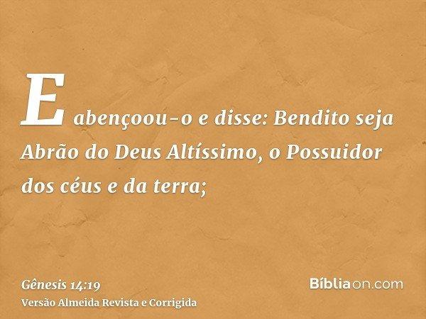 E abençoou-o e disse: Bendito seja Abrão do Deus Altíssimo, o Possuidor dos céus e da terra;