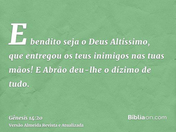 E bendito seja o Deus Altíssimo, que entregou os teus inimigos nas tuas mãos! E Abrão deu-lhe o dízimo de tudo.