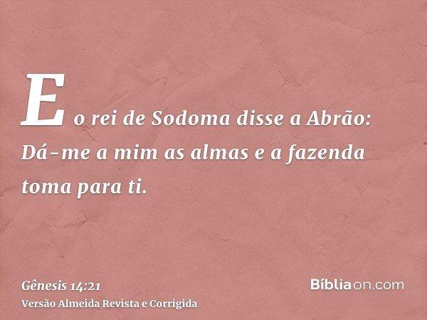 E o rei de Sodoma disse a Abrão: Dá-me a mim as almas e a fazenda toma para ti.