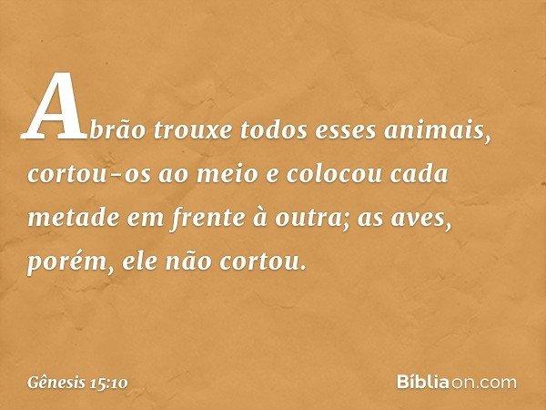 Abrão trouxe todos esses animais, cortou-os ao meio e colocou cada metade em frente à outra; as aves, porém, ele não cortou. -- Gênesis 15:10