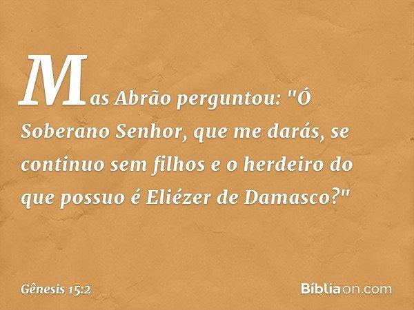 """Mas Abrão perguntou: """"Ó Soberano Senhor, que me darás, se continuo sem filhos e o herdeiro do que possuo é Eliézer de Damasco?"""" -- Gênesis 15:2"""