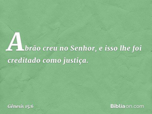 Abrão creu no Senhor, e isso lhe foi creditado como justiça. -- Gênesis 15:6